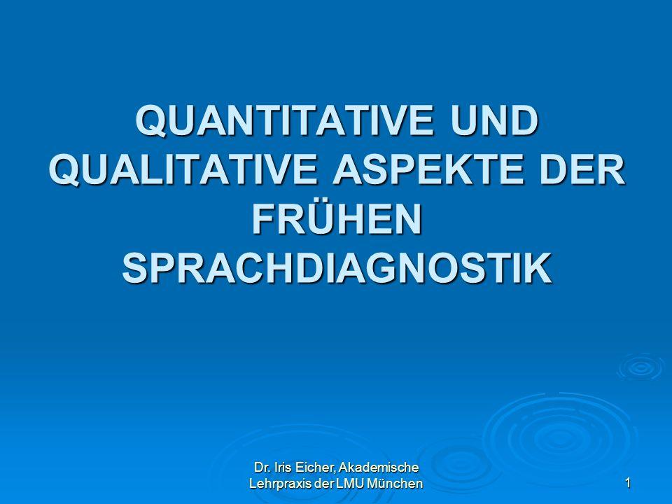 Dr. Iris Eicher, Akademische Lehrpraxis der LMU München1 QUANTITATIVE UND QUALITATIVE ASPEKTE DER FRÜHEN SPRACHDIAGNOSTIK