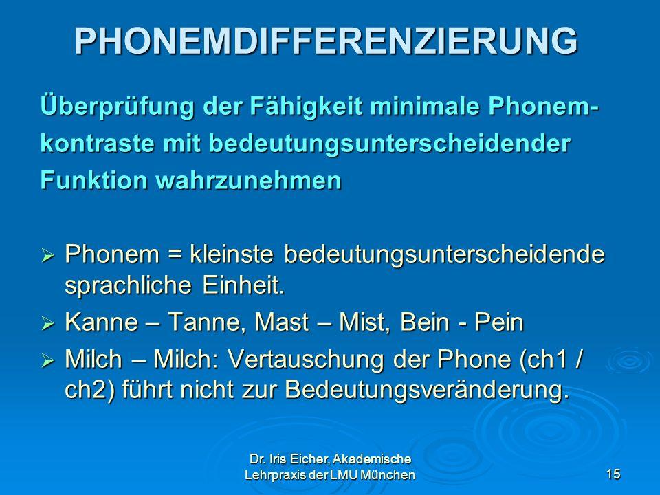 Dr. Iris Eicher, Akademische Lehrpraxis der LMU München15 PHONEMDIFFERENZIERUNG Überprüfung der Fähigkeit minimale Phonem- kontraste mit bedeutungsunt