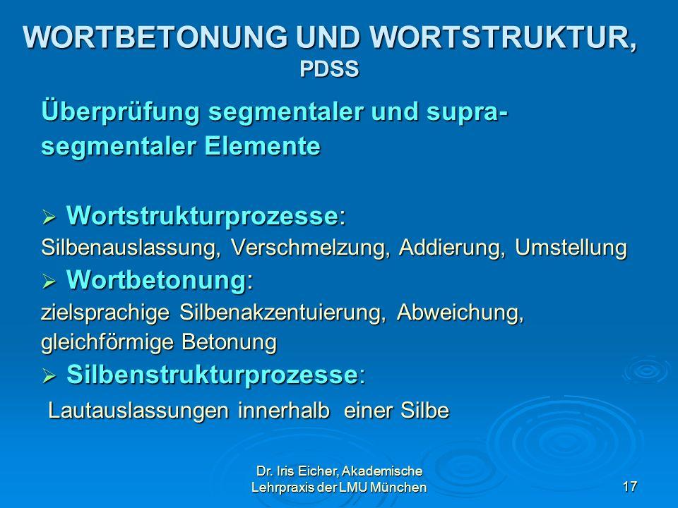 Dr. Iris Eicher, Akademische Lehrpraxis der LMU München17 WORTBETONUNG UND WORTSTRUKTUR, PDSS Überprüfung segmentaler und supra- segmentaler Elemente