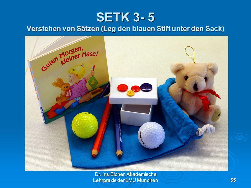 Dr. Iris Eicher, Akademische Lehrpraxis der LMU München35 SETK 3- 5 Verstehen von Sätzen (Leg den blauen Stift unter den Sack)