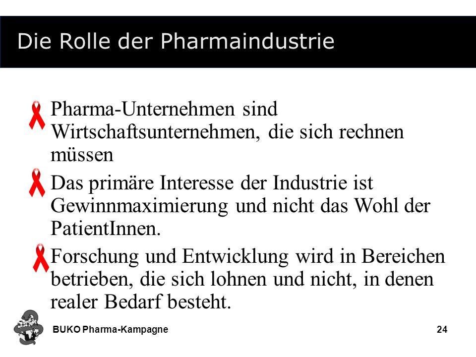 BUKO Pharma-Kampagne24 Die Rolle der Pharmaindustrie Pharma-Unternehmen sind Wirtschaftsunternehmen, die sich rechnen müssen Das primäre Interesse der
