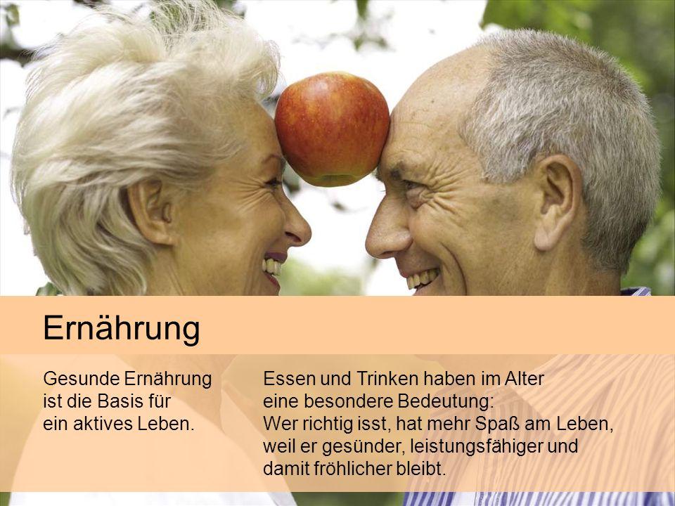 Ernährung Essen und Trinken haben im Alter eine besondere Bedeutung: Wer richtig isst, hat mehr Spaß am Leben, weil er gesünder, leistungsfähiger und