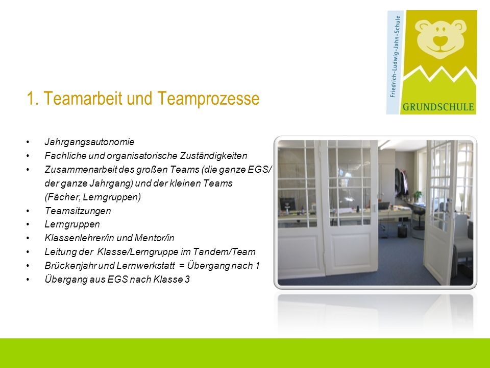 1. Teamarbeit und Teamprozesse Jahrgangsautonomie Fachliche und organisatorische Zuständigkeiten Zusammenarbeit des großen Teams (die ganze EGS/ der g