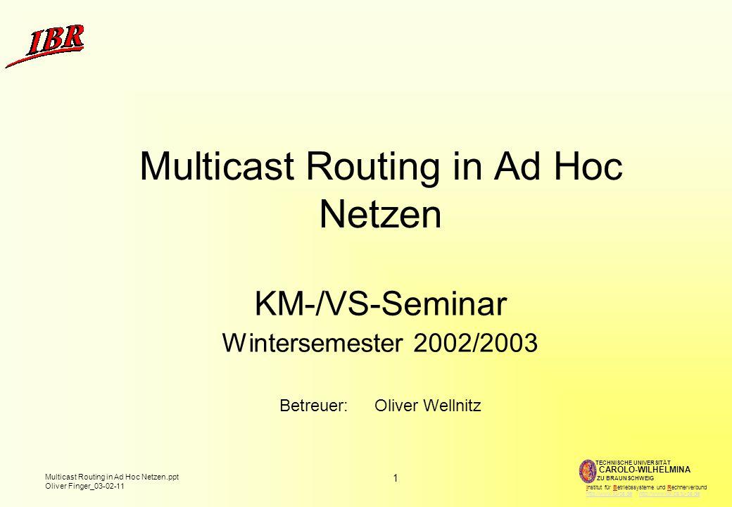 1 Multicast Routing in Ad Hoc Netzen.ppt Oliver Finger_03-02-11 TECHNISCHE UNIVERSITÄT ZU BRAUNSCHWEIG CAROLO-WILHELMINA Institut für Betriebssysteme und Rechnerverbund http://www.tu-bs.de http://www.ibr.cs.tu-bs.dehttp://www.tu-bs.dehttp://www.ibr.cs.tu-bs.de Multicast Routing in Ad Hoc Netzen KM-/VS-Seminar Wintersemester 2002/2003 Betreuer:Oliver Wellnitz