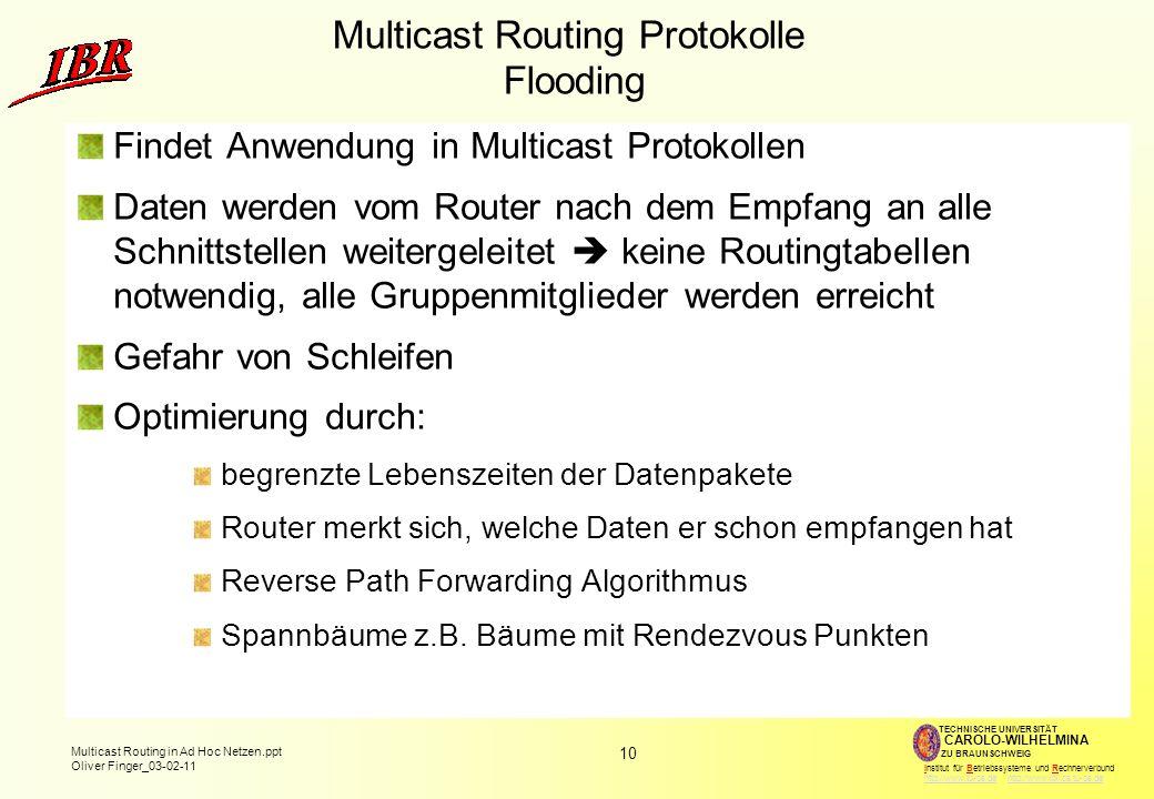 10 Multicast Routing in Ad Hoc Netzen.ppt Oliver Finger_03-02-11 TECHNISCHE UNIVERSITÄT ZU BRAUNSCHWEIG CAROLO-WILHELMINA Institut für Betriebssysteme und Rechnerverbund http://www.tu-bs.de http://www.ibr.cs.tu-bs.dehttp://www.tu-bs.dehttp://www.ibr.cs.tu-bs.de Multicast Routing Protokolle Flooding Findet Anwendung in Multicast Protokollen Daten werden vom Router nach dem Empfang an alle Schnittstellen weitergeleitet keine Routingtabellen notwendig, alle Gruppenmitglieder werden erreicht Gefahr von Schleifen Optimierung durch: begrenzte Lebenszeiten der Datenpakete Router merkt sich, welche Daten er schon empfangen hat Reverse Path Forwarding Algorithmus Spannbäume z.B.