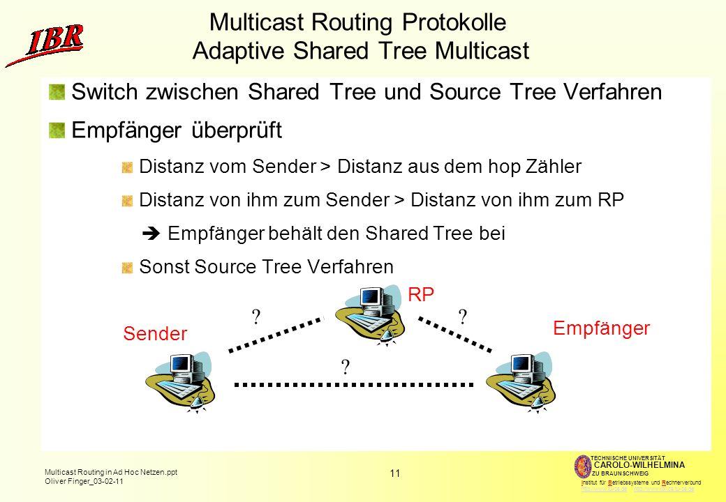 11 Multicast Routing in Ad Hoc Netzen.ppt Oliver Finger_03-02-11 TECHNISCHE UNIVERSITÄT ZU BRAUNSCHWEIG CAROLO-WILHELMINA Institut für Betriebssysteme und Rechnerverbund http://www.tu-bs.de http://www.ibr.cs.tu-bs.dehttp://www.tu-bs.dehttp://www.ibr.cs.tu-bs.de Multicast Routing Protokolle Adaptive Shared Tree Multicast Switch zwischen Shared Tree und Source Tree Verfahren Empfänger überprüft Distanz vom Sender > Distanz aus dem hop Zähler Distanz von ihm zum Sender > Distanz von ihm zum RP Empfänger behält den Shared Tree bei Sonst Source Tree Verfahren RP Sender Empfänger .