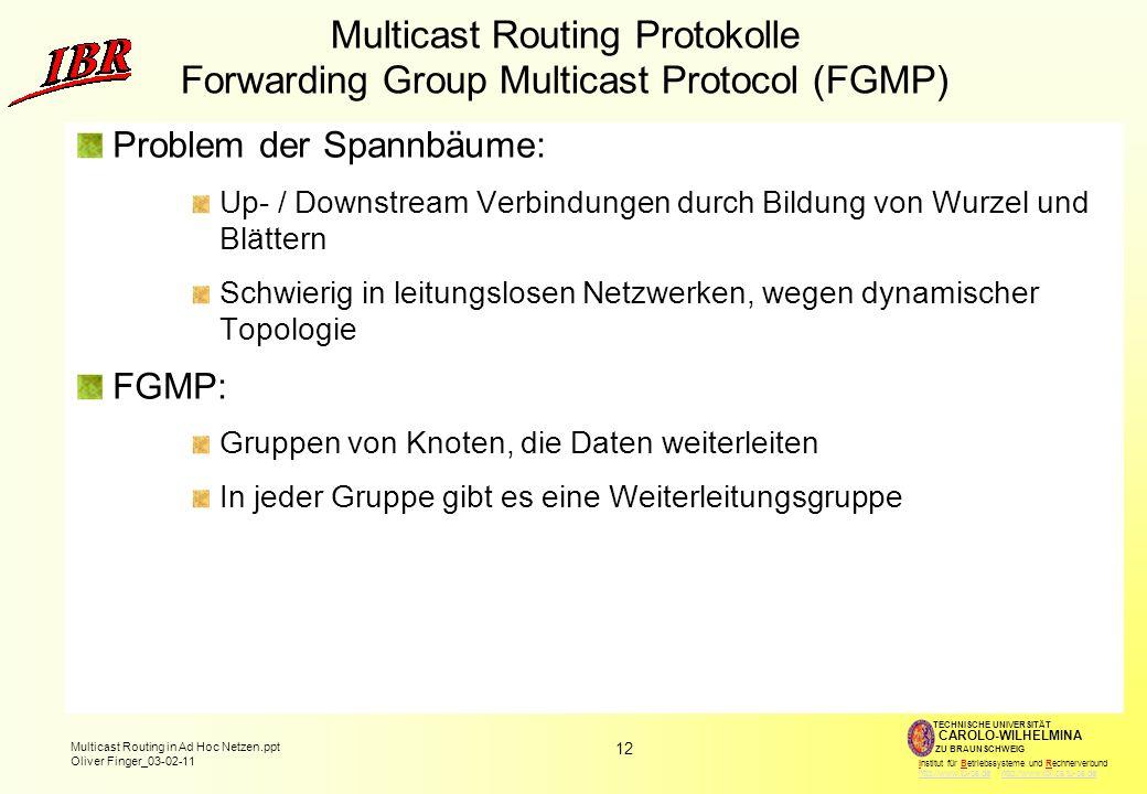 12 Multicast Routing in Ad Hoc Netzen.ppt Oliver Finger_03-02-11 TECHNISCHE UNIVERSITÄT ZU BRAUNSCHWEIG CAROLO-WILHELMINA Institut für Betriebssysteme und Rechnerverbund http://www.tu-bs.de http://www.ibr.cs.tu-bs.dehttp://www.tu-bs.dehttp://www.ibr.cs.tu-bs.de Multicast Routing Protokolle Forwarding Group Multicast Protocol (FGMP) Problem der Spannbäume: Up- / Downstream Verbindungen durch Bildung von Wurzel und Blättern Schwierig in leitungslosen Netzwerken, wegen dynamischer Topologie FGMP: Gruppen von Knoten, die Daten weiterleiten In jeder Gruppe gibt es eine Weiterleitungsgruppe