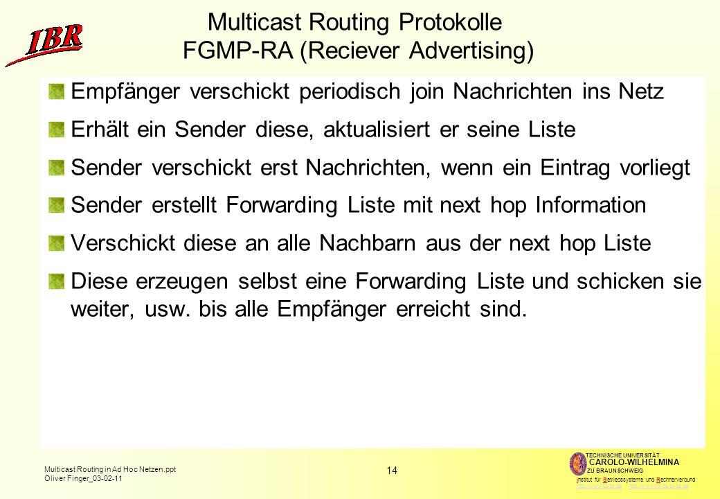 14 Multicast Routing in Ad Hoc Netzen.ppt Oliver Finger_03-02-11 TECHNISCHE UNIVERSITÄT ZU BRAUNSCHWEIG CAROLO-WILHELMINA Institut für Betriebssysteme und Rechnerverbund http://www.tu-bs.de http://www.ibr.cs.tu-bs.dehttp://www.tu-bs.dehttp://www.ibr.cs.tu-bs.de Multicast Routing Protokolle FGMP-RA (Reciever Advertising) Empfänger verschickt periodisch join Nachrichten ins Netz Erhält ein Sender diese, aktualisiert er seine Liste Sender verschickt erst Nachrichten, wenn ein Eintrag vorliegt Sender erstellt Forwarding Liste mit next hop Information Verschickt diese an alle Nachbarn aus der next hop Liste Diese erzeugen selbst eine Forwarding Liste und schicken sie weiter, usw.