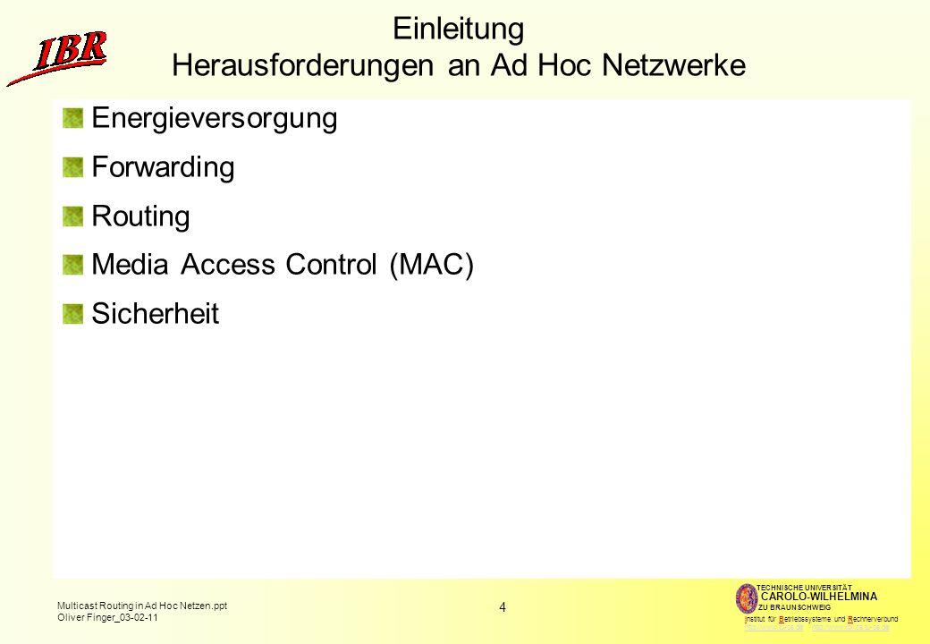 4 Multicast Routing in Ad Hoc Netzen.ppt Oliver Finger_03-02-11 TECHNISCHE UNIVERSITÄT ZU BRAUNSCHWEIG CAROLO-WILHELMINA Institut für Betriebssysteme und Rechnerverbund http://www.tu-bs.de http://www.ibr.cs.tu-bs.dehttp://www.tu-bs.dehttp://www.ibr.cs.tu-bs.de Einleitung Herausforderungen an Ad Hoc Netzwerke Energieversorgung Forwarding Routing Media Access Control (MAC) Sicherheit