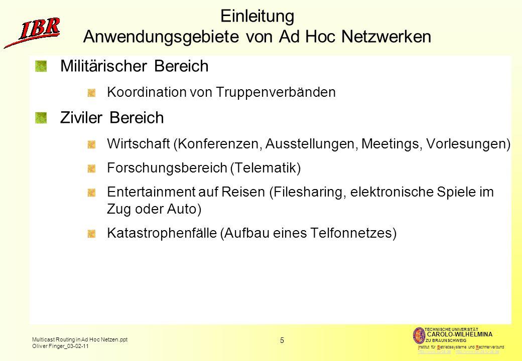 5 Multicast Routing in Ad Hoc Netzen.ppt Oliver Finger_03-02-11 TECHNISCHE UNIVERSITÄT ZU BRAUNSCHWEIG CAROLO-WILHELMINA Institut für Betriebssysteme und Rechnerverbund http://www.tu-bs.de http://www.ibr.cs.tu-bs.dehttp://www.tu-bs.dehttp://www.ibr.cs.tu-bs.de Einleitung Anwendungsgebiete von Ad Hoc Netzwerken Militärischer Bereich Koordination von Truppenverbänden Ziviler Bereich Wirtschaft (Konferenzen, Ausstellungen, Meetings, Vorlesungen) Forschungsbereich (Telematik) Entertainment auf Reisen (Filesharing, elektronische Spiele im Zug oder Auto) Katastrophenfälle (Aufbau eines Telfonnetzes)