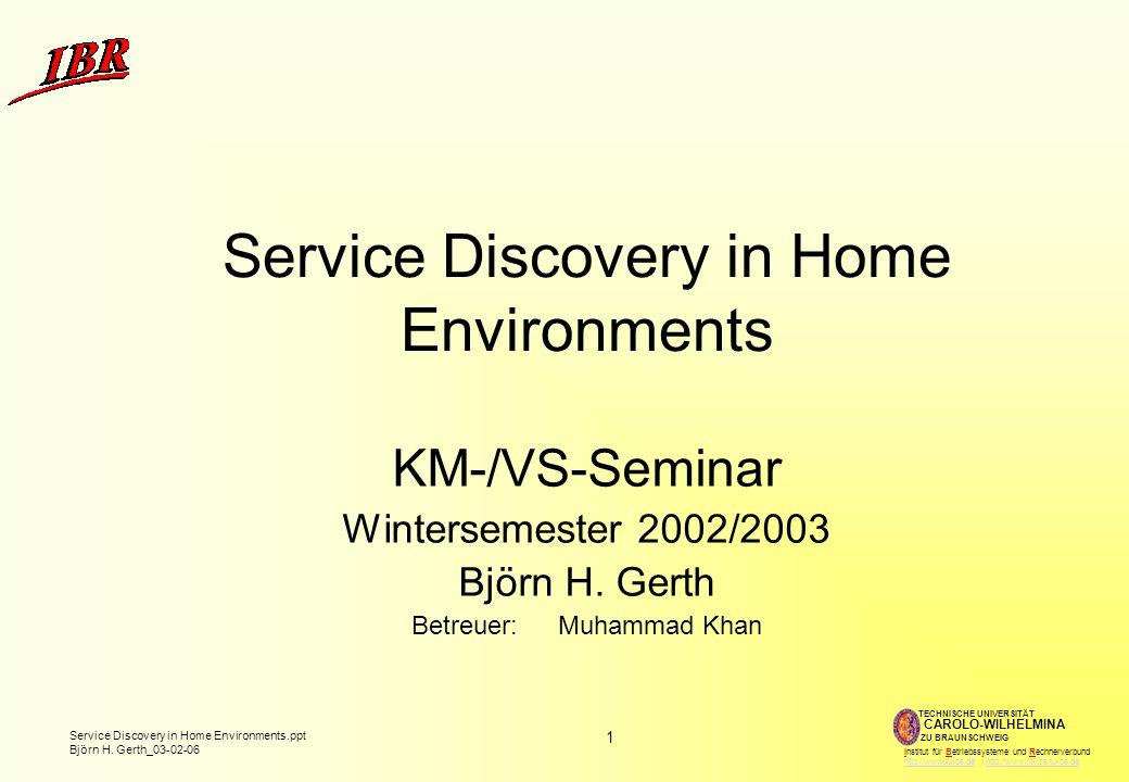 1 Service Discovery in Home Environments.ppt Björn H. Gerth_03-02-06 TECHNISCHE UNIVERSITÄT ZU BRAUNSCHWEIG CAROLO-WILHELMINA Institut für Betriebssys