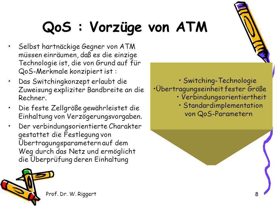 Prof. Dr. W. Riggert 8 QoS : Vorzüge von ATM Selbst hartnäckige Gegner von ATM müssen einräumen, daß es die einzige Technologie ist, die von Grund auf