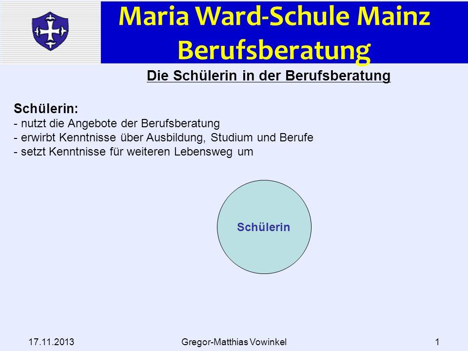 Maria Ward-Schule Mainz Berufsberatung 17.11.2013Gregor-Matthias Vowinkel1 Schülerin Die Schülerin in der Berufsberatung Schülerin: - nutzt die Angebo