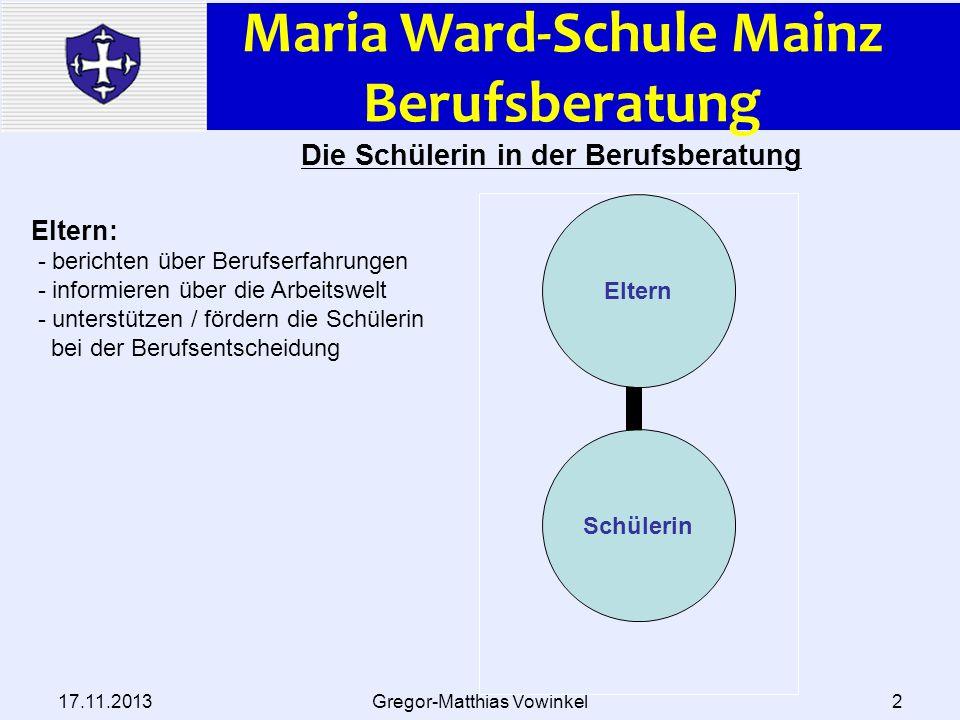 Maria Ward-Schule Mainz Berufsberatung 17.11.2013Gregor-Matthias Vowinkel2 Schülerin Eltern Die Schülerin in der Berufsberatung Eltern: - berichten üb