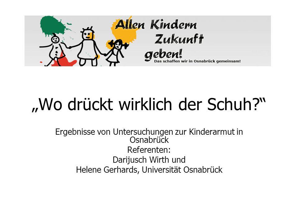 Wo drückt wirklich der Schuh? Ergebnisse von Untersuchungen zur Kinderarmut in Osnabrück Referenten: Darijusch Wirth und Helene Gerhards, Universität