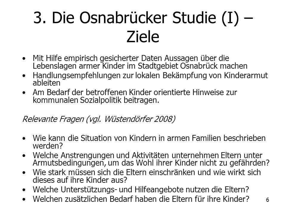 6 3. Die Osnabrücker Studie (I) – Ziele Mit Hilfe empirisch gesicherter Daten Aussagen über die Lebenslagen armer Kinder im Stadtgebiet Osnabrück mach