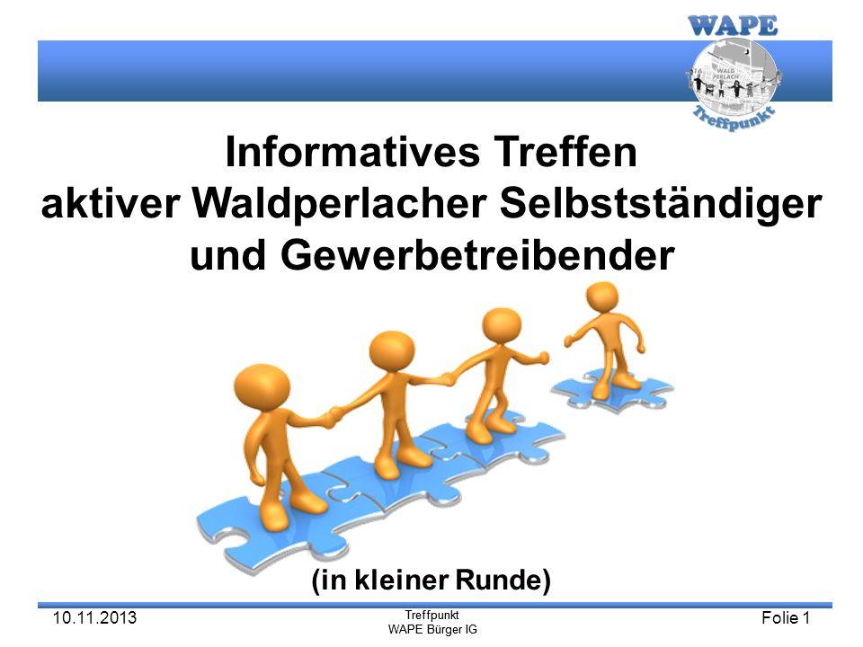 Treffpunkt WAPE Bürger IG Treffpunkt WAPE Bürger IG 10.11.2013Folie 1 Informatives Treffen aktiver Waldperlacher Selbstständiger und Gewerbetreibender