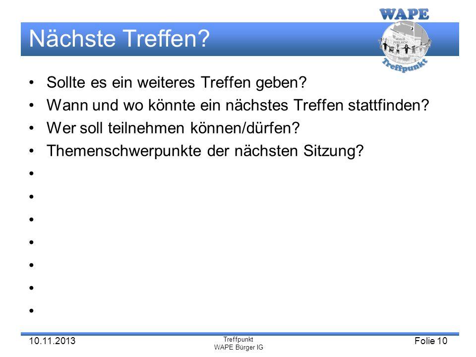 Treffpunkt WAPE Bürger IG 10.11.2013Folie 10 Nächste Treffen? Sollte es ein weiteres Treffen geben? Wann und wo könnte ein nächstes Treffen stattfinde