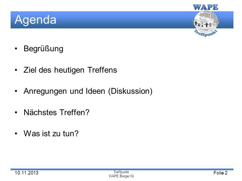 Treffpunkt WAPE Bürger IG 10.11.2013Folie 2 Agenda Begrüßung Ziel des heutigen Treffens Anregungen und Ideen (Diskussion) Nächstes Treffen? Was ist zu