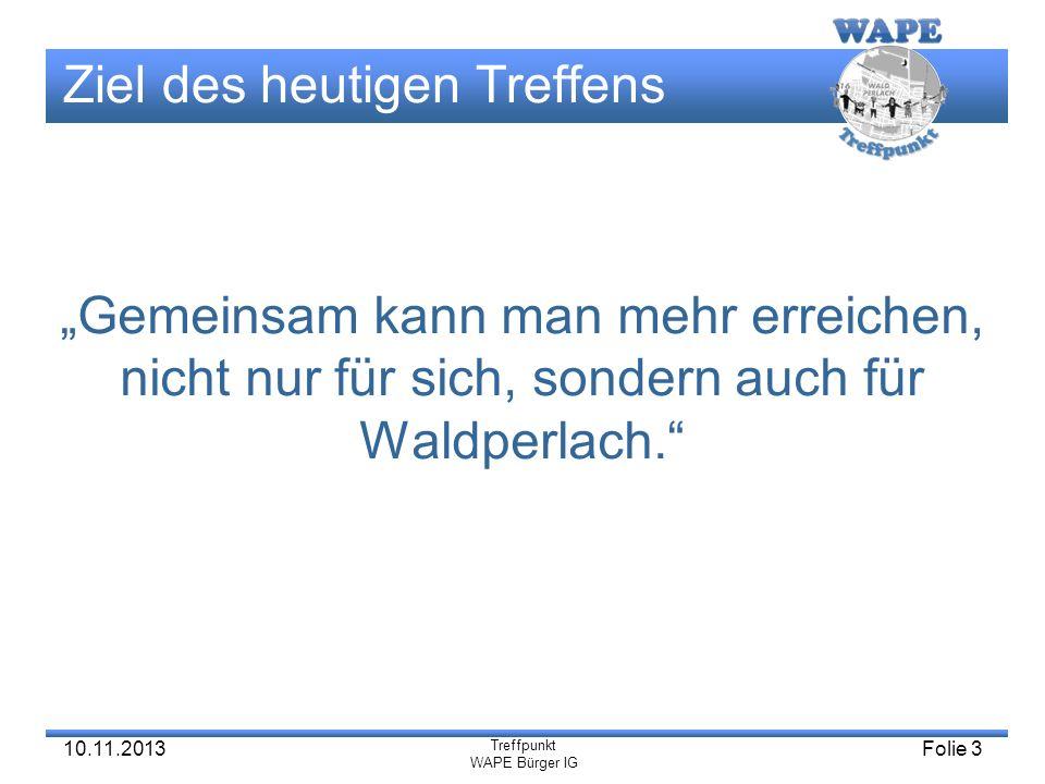 Treffpunkt WAPE Bürger IG 10.11.2013Folie 3 Ziel des heutigen Treffens Gemeinsam kann man mehr erreichen, nicht nur für sich, sondern auch für Waldper
