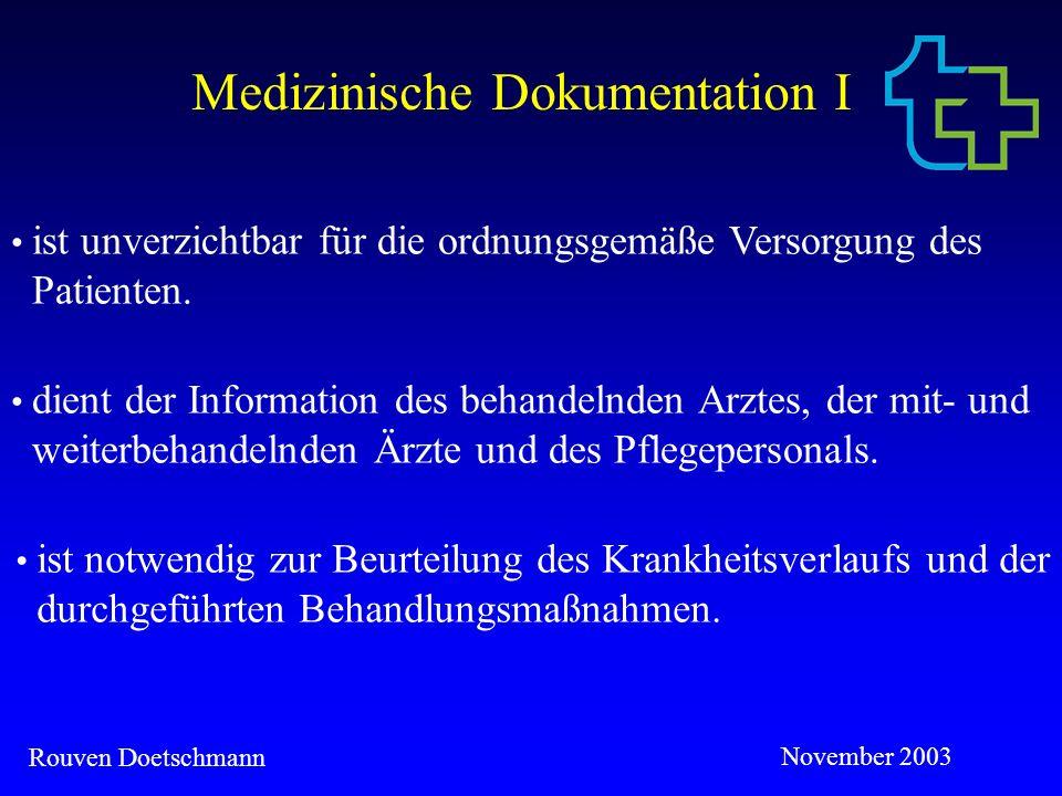 Rouven Doetschmann November 2003 Medizinische Dokumentation II Der Verlauf der Behandlung muss für einen Fachmann erkennbar sein (dies kann auch stichwortartig durch Nennung hausinterner Standards geschehen und muss keine Routinemaßnahmen beinhalten z.B.