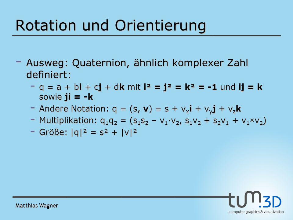 computer graphics & visualization Matthias Wagner Rotation und Orientierung - Ausweg: Quaternion, ähnlich komplexer Zahl definiert: - q = a + bi + cj + dk mit i² = j² = k² = -1 und ij = k sowie ji = -k - Andere Notation: q = (s, v) = s + v x i + v y j + v z k - Multiplikation: q 1 q 2 = (s 1 s 2 – v 1 v 2, s 1 v 2 + s 2 v 1 + v 1 ×v 2 ) - Größe: |q|² = s² + |v|²