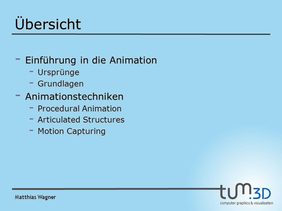 computer graphics & visualization Matthias Wagner Animationstechniken - Prozedural - Bewegung in Abhängigkeit der Zeit - Representional - Nicht nur Bewegung, auch Formänderung - Modellierung und Animation überschneiden - Typen: -Animation von articulated objects -Soft object animation - Stochastisch - zB.