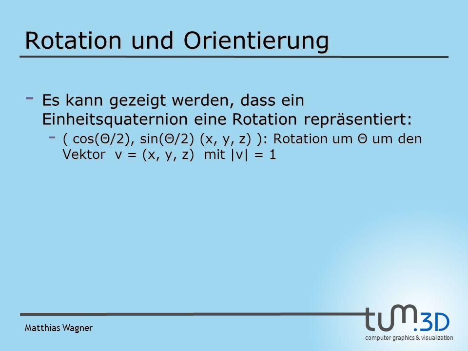 computer graphics & visualization Matthias Wagner Rotation und Orientierung - Es kann gezeigt werden, dass ein Einheitsquaternion eine Rotation repräsentiert: - ( cos(Θ/2), sin(Θ/2) (x, y, z) ): Rotation um Θ um den Vektor v = (x, y, z) mit |v| = 1