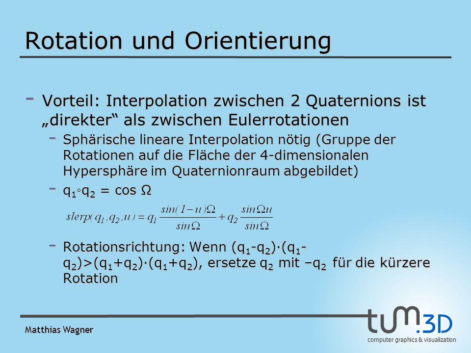 computer graphics & visualization Matthias Wagner Rotation und Orientierung - Vorteil: Interpolation zwischen 2 Quaternions ist direkter als zwischen Eulerrotationen - Sphärische lineare Interpolation nötig (Gruppe der Rotationen auf die Fläche der 4-dimensionalen Hypersphäre im Quaternionraum abgebildet) - q 1 q 2 = cos Ω - Rotationsrichtung: Wenn (q 1 -q 2 )(q 1 - q 2 )>(q 1 +q 2 )(q 1 +q 2 ), ersetze q 2 mit –q 2 für die kürzere Rotation