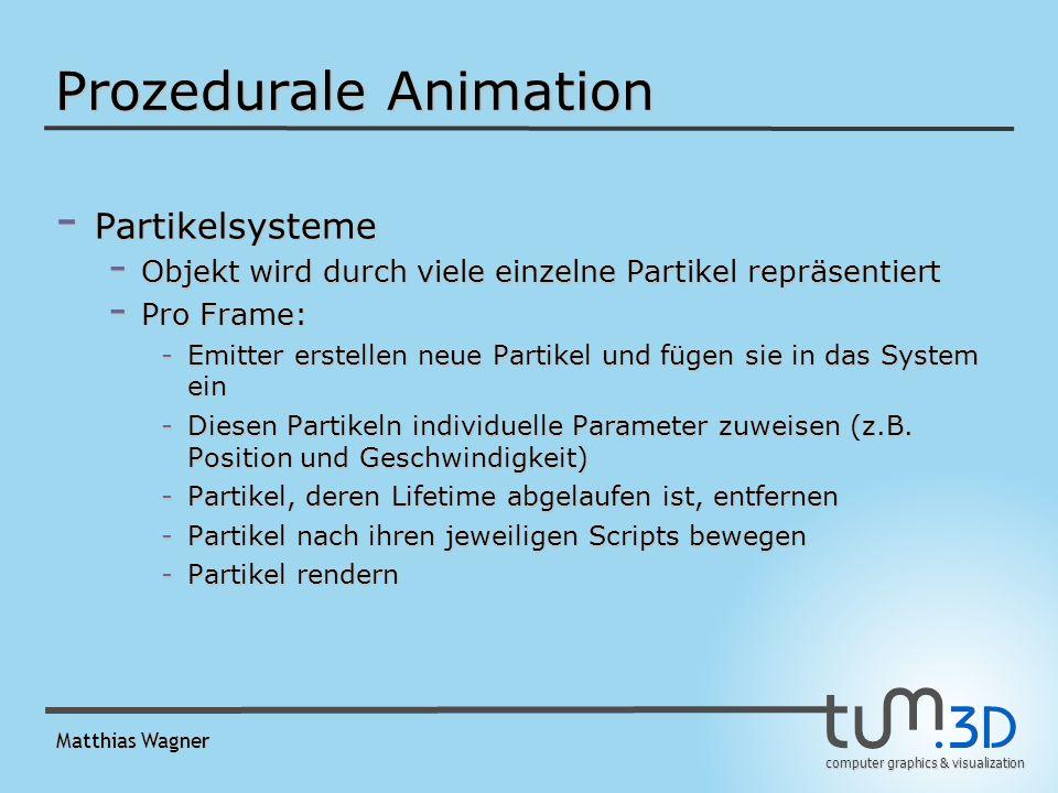 computer graphics & visualization Matthias Wagner Prozedurale Animation - Partikelsysteme - Objekt wird durch viele einzelne Partikel repräsentiert - Pro Frame: -Emitter erstellen neue Partikel und fügen sie in das System ein -Diesen Partikeln individuelle Parameter zuweisen (z.B.