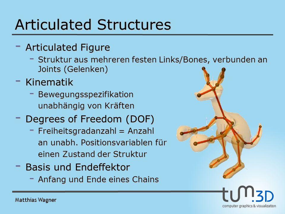 computer graphics & visualization Matthias Wagner Articulated Structures - Articulated Figure - Struktur aus mehreren festen Links/Bones, verbunden an Joints (Gelenken) - Kinematik - Bewegungsspezifikation unabhängig von Kräften - Degrees of Freedom (DOF) - Freiheitsgradanzahl = Anzahl an unabh.