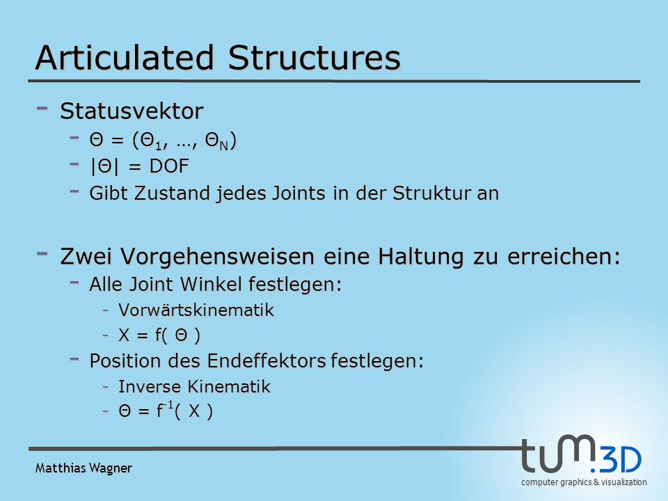 computer graphics & visualization Matthias Wagner Articulated Structures - Statusvektor - Θ = (Θ 1, …, Θ N ) - |Θ| = DOF - Gibt Zustand jedes Joints in der Struktur an - Zwei Vorgehensweisen eine Haltung zu erreichen: - Alle Joint Winkel festlegen: -Vorwärtskinematik -X = f( Θ ) - Position des Endeffektors festlegen: -Inverse Kinematik -Θ = f -1 ( X )