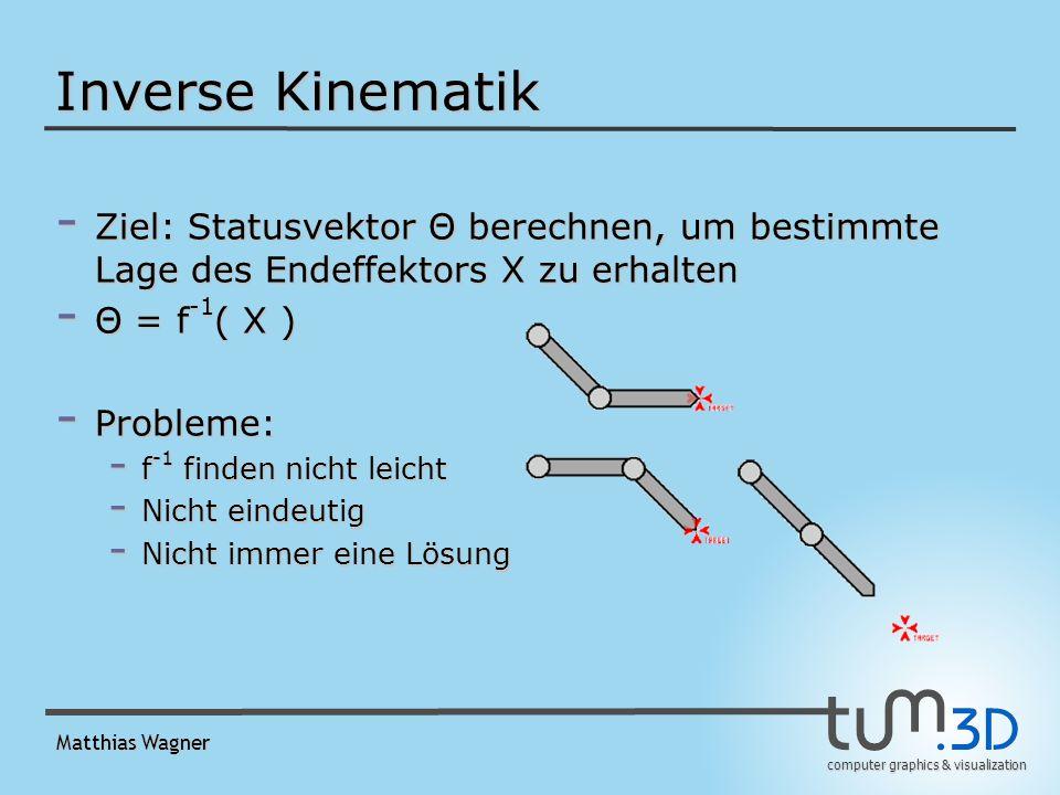 computer graphics & visualization Matthias Wagner Inverse Kinematik - Ziel: Statusvektor Θ berechnen, um bestimmte Lage des Endeffektors X zu erhalten - Θ = f -1 ( X ) - Probleme: - f -1 finden nicht leicht - Nicht eindeutig - Nicht immer eine Lösung