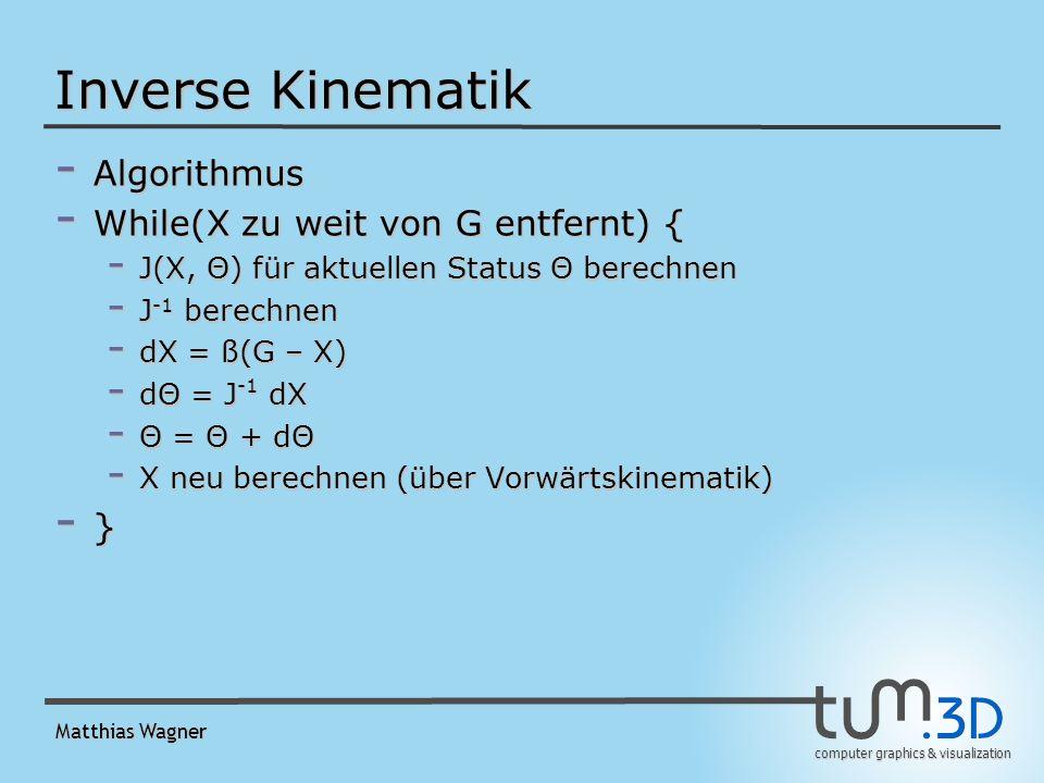 computer graphics & visualization Matthias Wagner Inverse Kinematik - Algorithmus - While(X zu weit von G entfernt) { - J(X, Θ) für aktuellen Status Θ berechnen - J -1 berechnen - dX = ß(G – X) - dΘ = J -1 dX - Θ = Θ + dΘ - X neu berechnen (über Vorwärtskinematik) - }