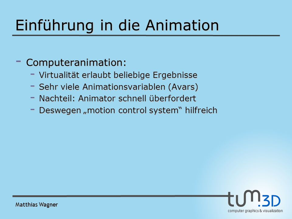 computer graphics & visualization Matthias Wagner Prozedurale Animation - Wasserwelle in feste Richtung k=(k 1, k 2, 0): -A Wellenamplitude -c Geschwindigkeitsvektor (auch in Richtung k) -z(x, y, t) = A cos ( k ( (x, y, 0) – ct ) )