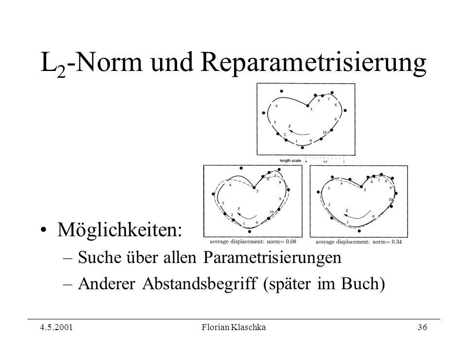 4.5.2001Florian Klaschka36 L 2 -Norm und Reparametrisierung Möglichkeiten: –Suche über allen Parametrisierungen –Anderer Abstandsbegriff (später im Buch)