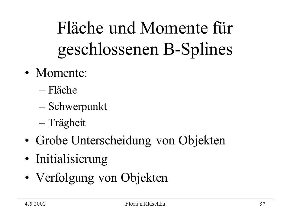 4.5.2001Florian Klaschka37 Fläche und Momente für geschlossenen B-Splines Momente: –Fläche –Schwerpunkt –Trägheit Grobe Unterscheidung von Objekten Initialisierung Verfolgung von Objekten
