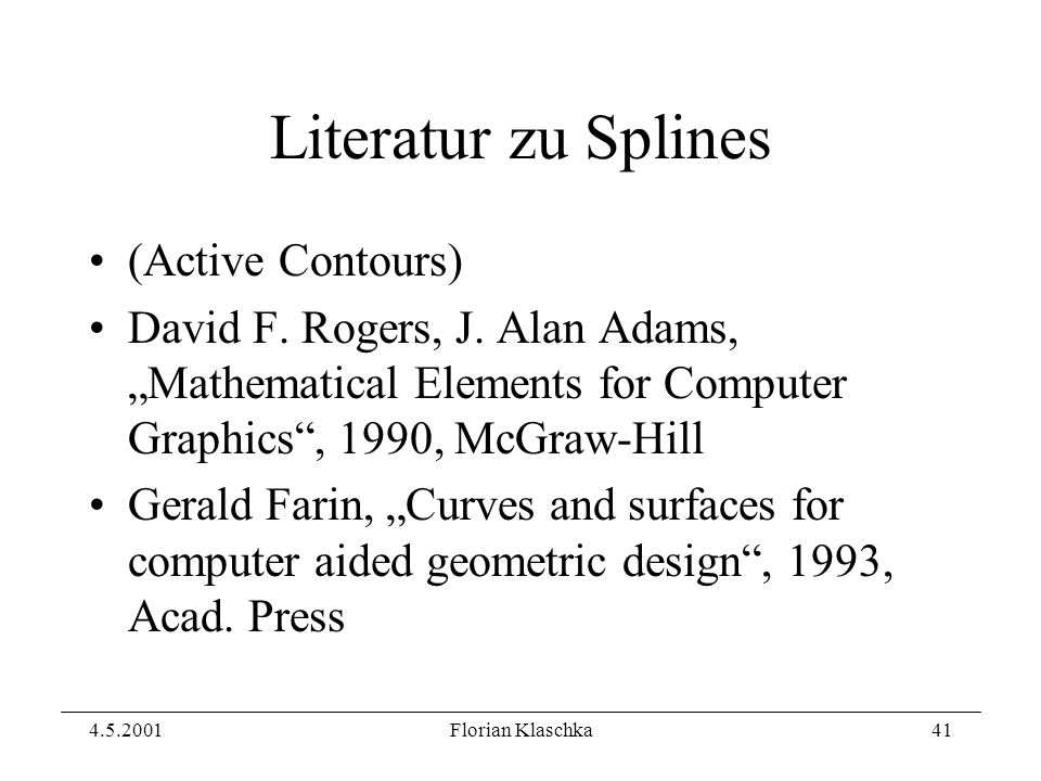 4.5.2001Florian Klaschka41 Literatur zu Splines (Active Contours) David F. Rogers, J. Alan Adams, Mathematical Elements for Computer Graphics, 1990, M