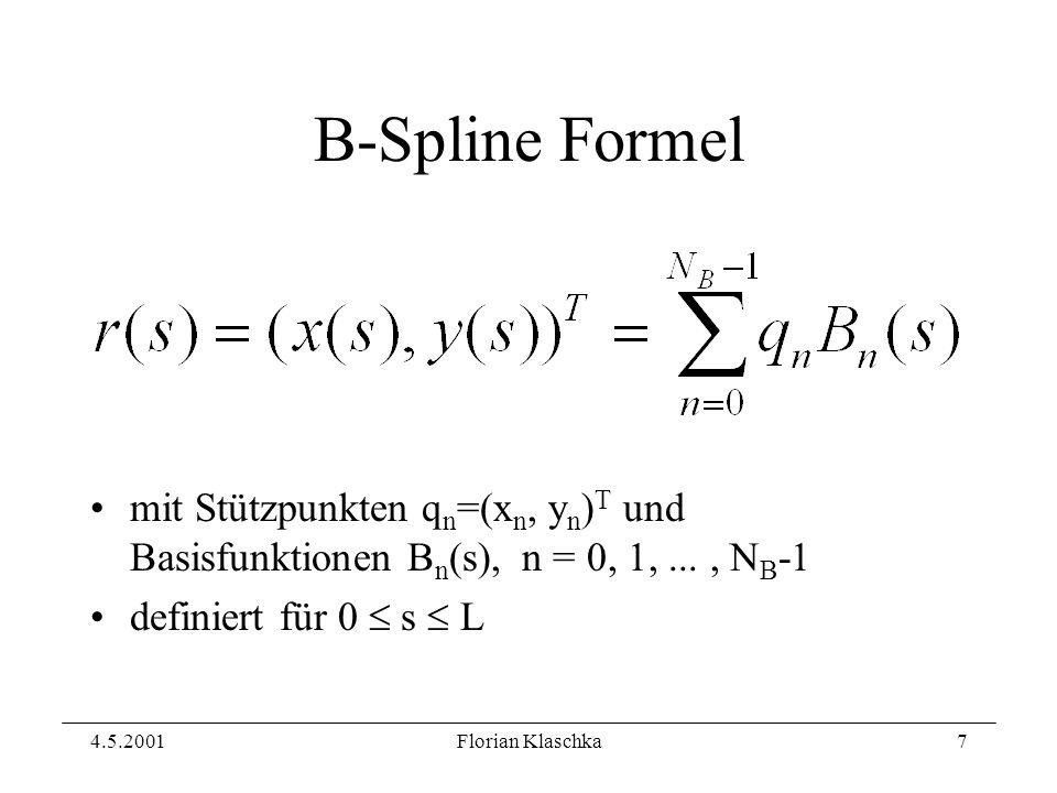 4.5.2001Florian Klaschka7 B-Spline Formel mit Stützpunkten q n =(x n, y n ) T und Basisfunktionen B n (s), n = 0, 1,..., N B -1 definiert für 0 s L