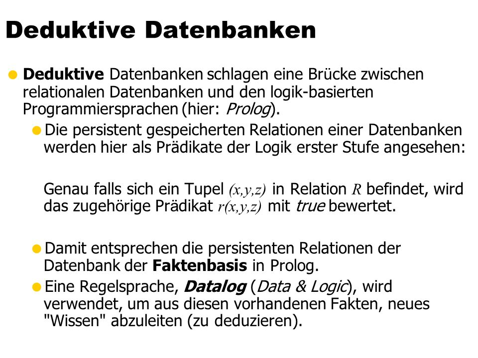 Deduktive Datenbanken Grundkonzepte einer deduktiven Datenbank IDB intensionale Datenbasis (hergeleitete Relationen) EDB extensionale Datenbasis (Basis-Relationen) Regeln als Datalog Programm
