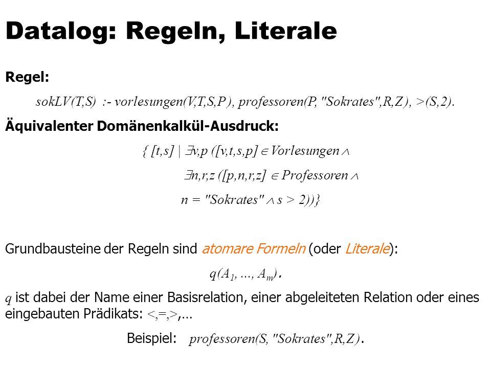Datalog: Regeln, Literale Regel: sokLV(T,S) :- vorlesungen(V,T,S,P ), professoren(P,