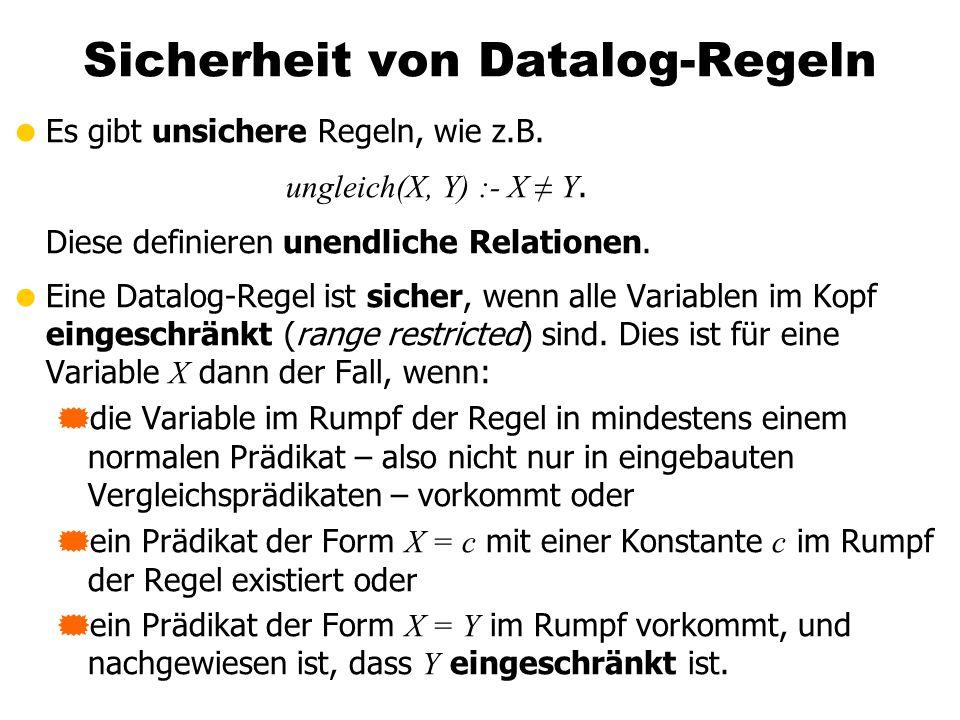 Sicherheit von Datalog-Regeln Es gibt unsichere Regeln, wie z.B. ungleich(X, Y) :- X Y. Diese definieren unendliche Relationen. Eine Datalog-Regel ist