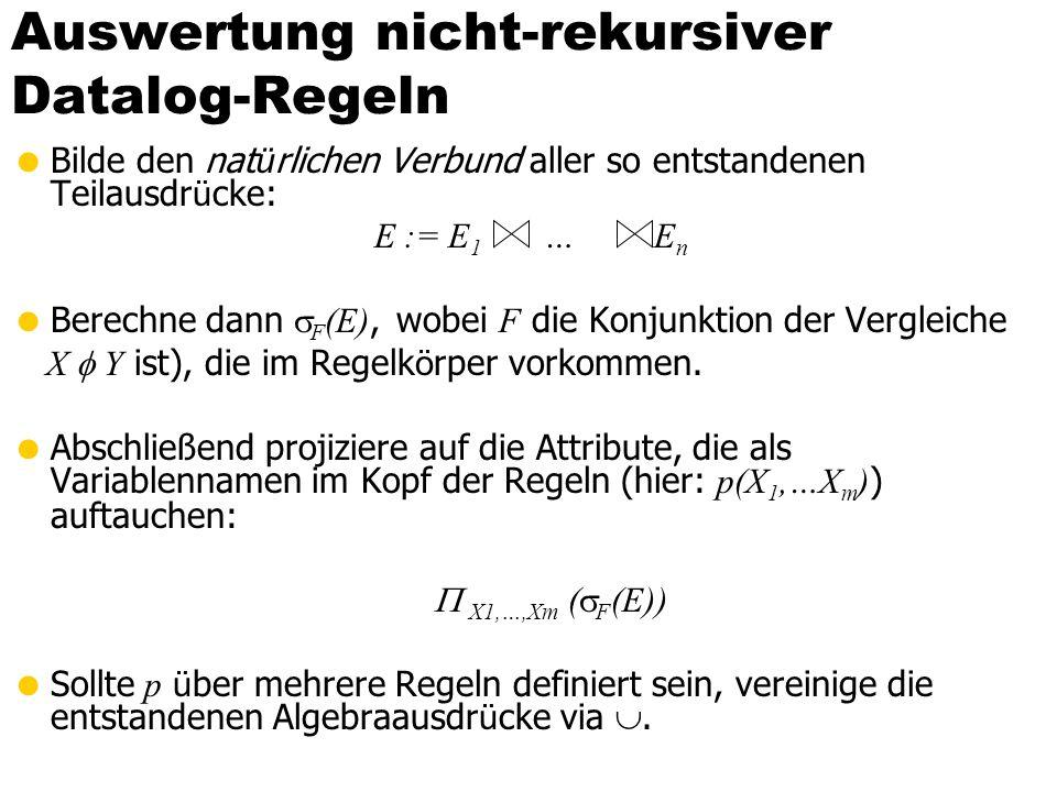 Auswertung nicht-rekursiver Datalog-Regeln Bilde den nat ü rlichen Verbund aller so entstandenen Teilausdr ü cke: E := E 1 … E n Berechne dann F (E),