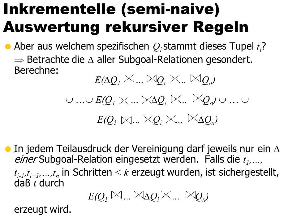 Inkrementelle (semi-naive) Auswertung rekursiver Regeln Aber aus welchem spezifischen Q i stammt dieses Tupel t i ? Betrachte die aller Subgoal-Relati