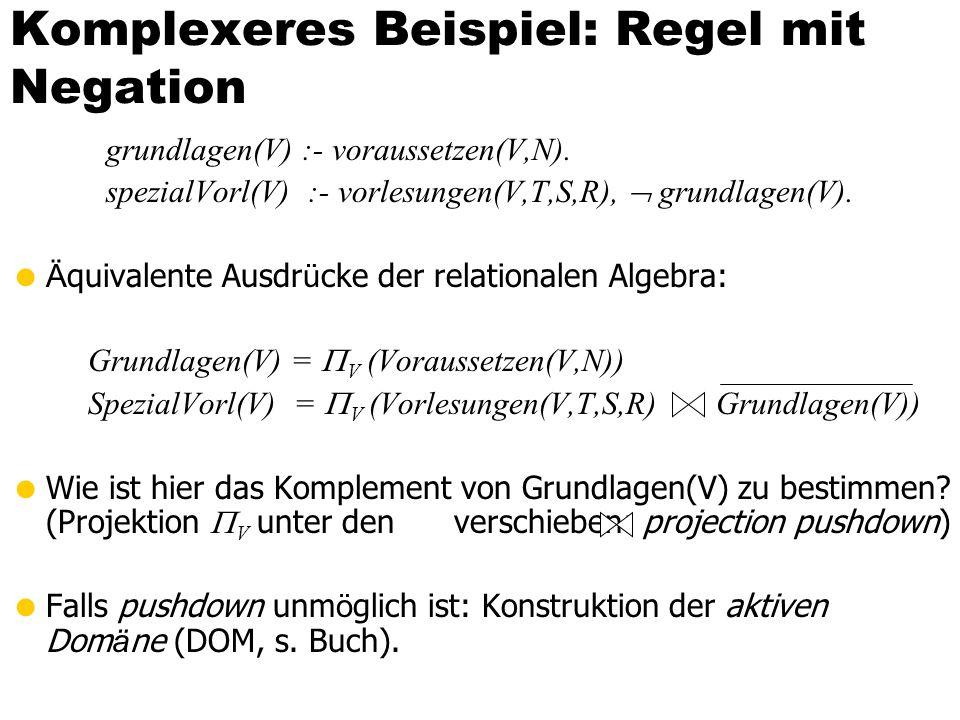 Komplexeres Beispiel: Regel mit Negation grundlagen(V) :- voraussetzen(V,N). spezialVorl(V) :- vorlesungen(V,T,S,R), grundlagen(V). Ä quivalente Ausdr
