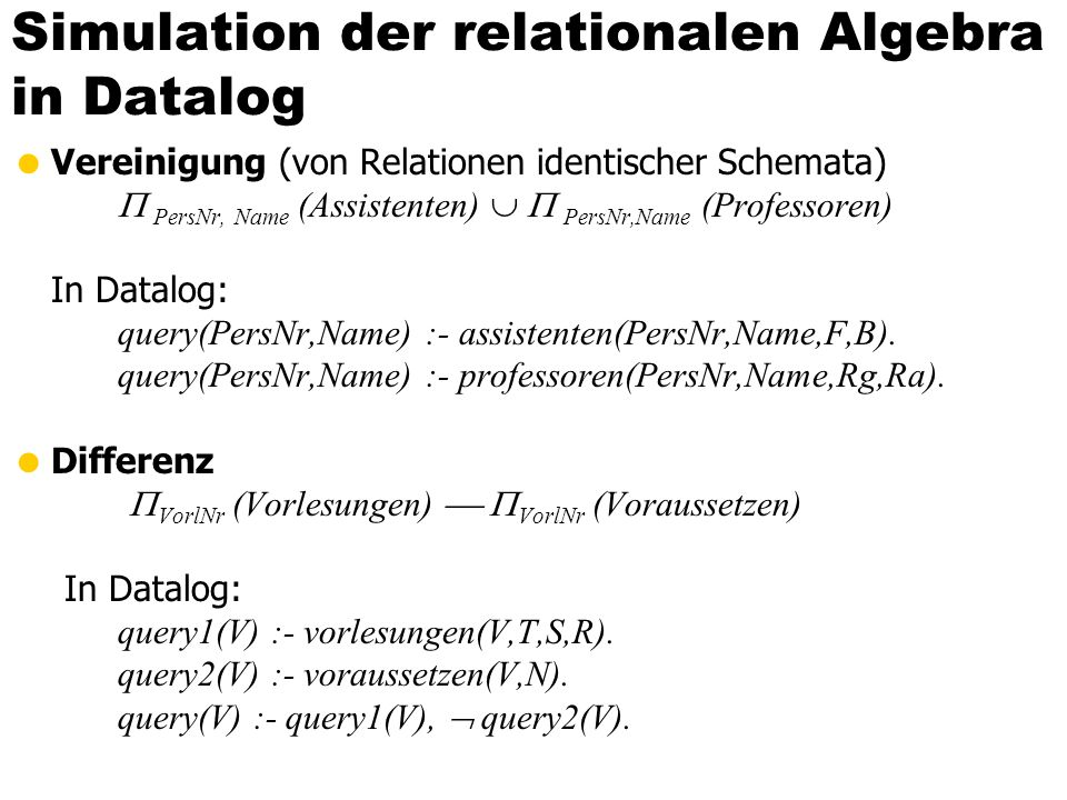 Simulation der relationalen Algebra in Datalog Vereinigung (von Relationen identischer Schemata) PersNr, Name (Assistenten) PersNr,Name (Professoren)