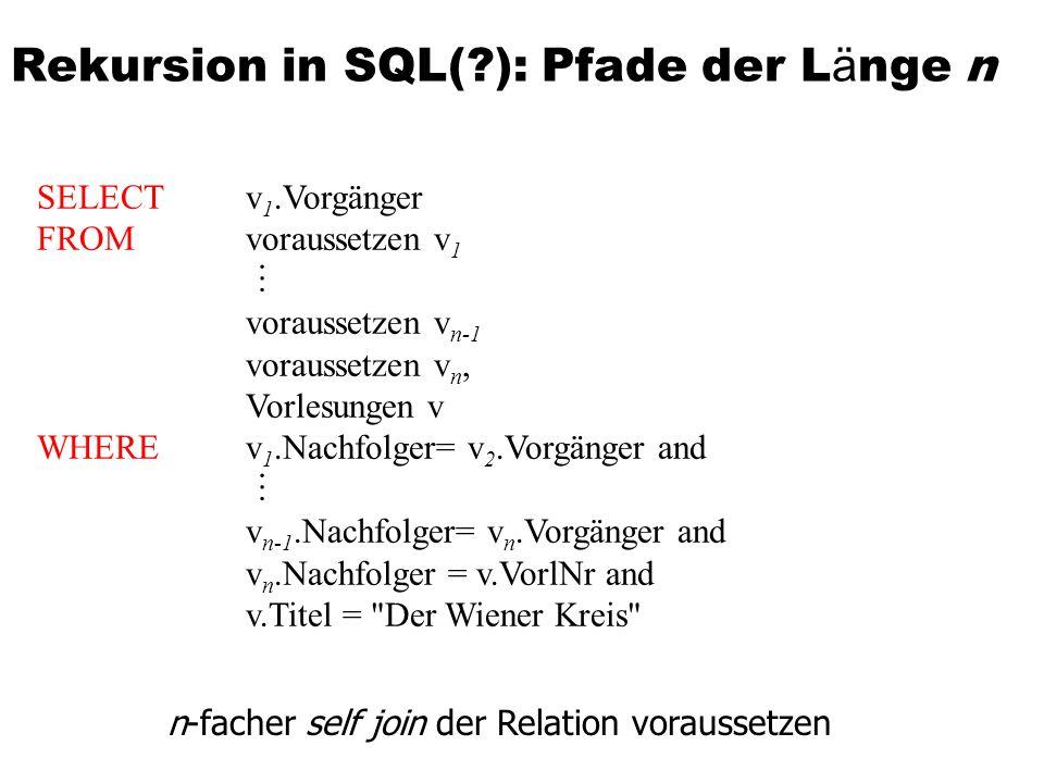 SELECT v 1.Vorgänger FROM voraussetzen v 1 voraussetzen v n-1 voraussetzen v n, Vorlesungen v WHERE v 1.Nachfolger= v 2.Vorgänger and v n-1.Nachfolger