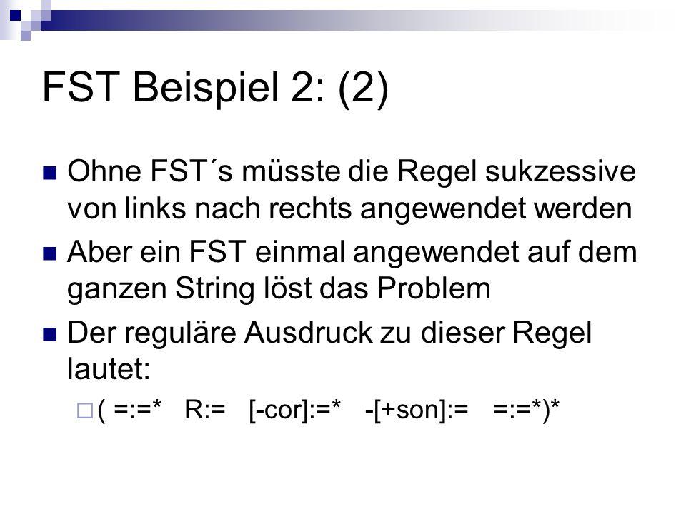 FST Beispiel 2: (2) Ohne FST´s müsste die Regel sukzessive von links nach rechts angewendet werden Aber ein FST einmal angewendet auf dem ganzen String löst das Problem Der reguläre Ausdruck zu dieser Regel lautet: ( =:=* R:= [-cor]:=* -[+son]:= =:=*)*