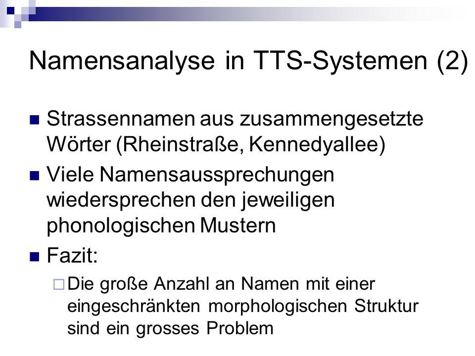Namensanalyse in TTS-Systemen (2) Strassennamen aus zusammengesetzte Wörter (Rheinstraße, Kennedyallee) Viele Namensaussprechungen wiedersprechen den jeweiligen phonologischen Mustern Fazit: Die große Anzahl an Namen mit einer eingeschränkten morphologischen Struktur sind ein grosses Problem