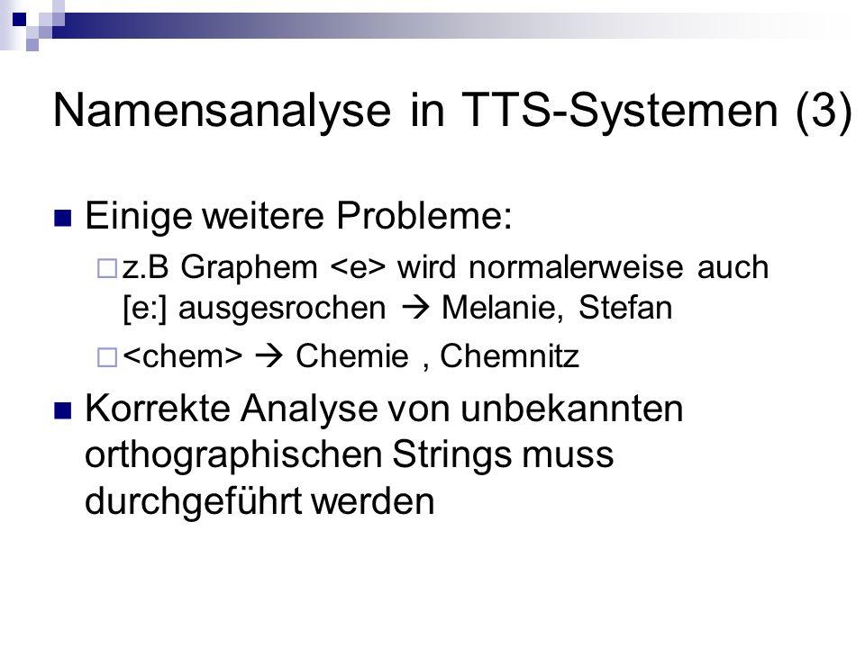 Namensanalyse in TTS-Systemen (3) Einige weitere Probleme: z.B Graphem wird normalerweise auch [e:] ausgesrochen Melanie, Stefan Chemie, Chemnitz Korrekte Analyse von unbekannten orthographischen Strings muss durchgeführt werden